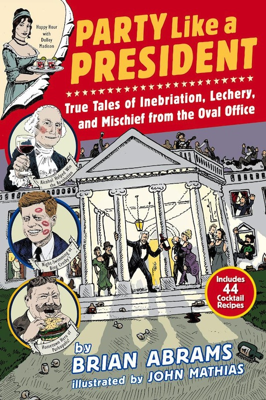 Book Launch: Party Like a President: True Tales of Inebriation, Lechery, and Mischief From the Oval Office by Brian Abrams and John Mathias