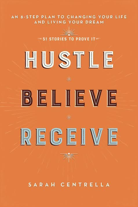 Book Launch: Hustle Believe Receive: An 8-Step Plan to Changing Your Life and Living Your Dream by Sarah Centrella