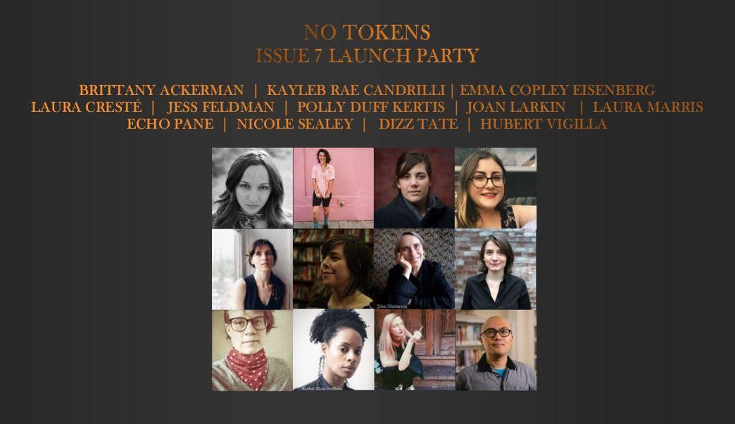 No Tokens Issue #7 Launch — Featuring Brittany Ackerman, Kayleb Rae Candrilli, Emma Copley Eisenberg, Laura Cresté, Jess Feldman, Polly Duff Kertis, Joan Larkin, Laura Marris, Echo Pane, Nicole Sealey, Dizz Tate, & Hubert Vigilla
